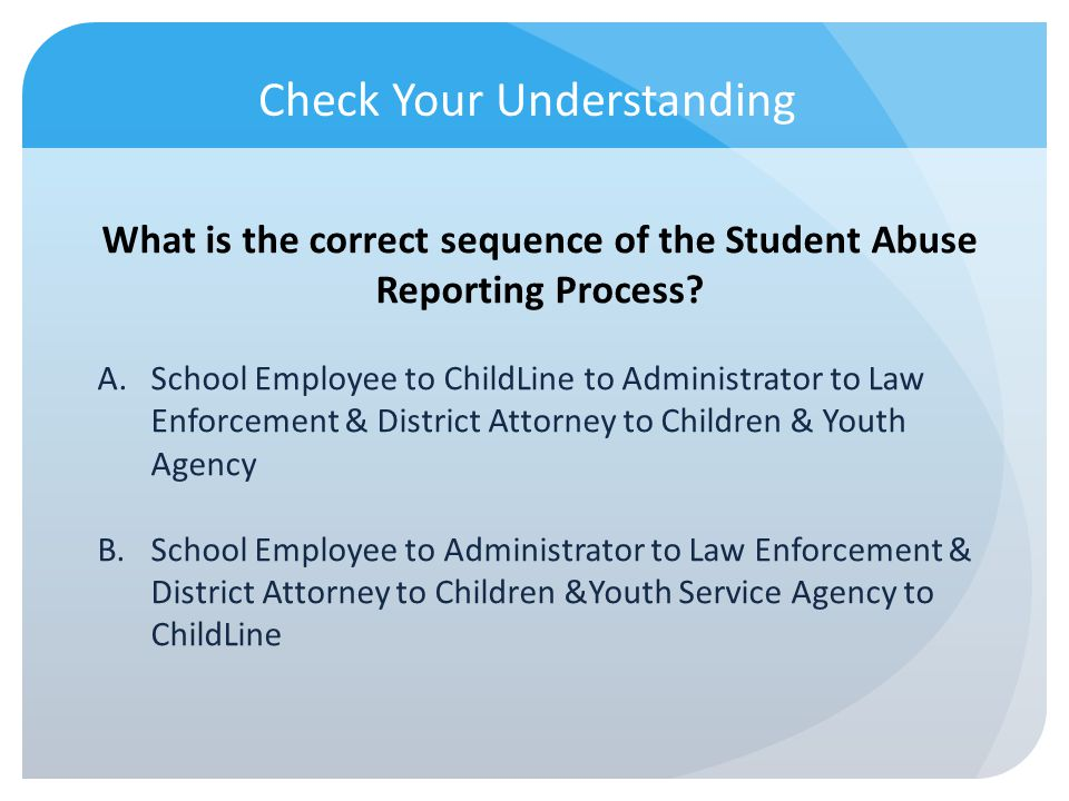 Check Your Understanding What is the correct sequence of the Student Abuse Reporting Process? A.School Employee to ChildLine to Administrator to Law E