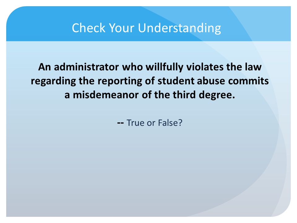 Check Your Understanding An administrator who willfully violates the law regarding the reporting of student abuse commits a misdemeanor of the third d
