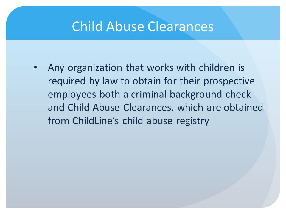 Child Abuse Clearances Any organization that works with children is required by law to obtain for their prospective employees both a criminal backgrou