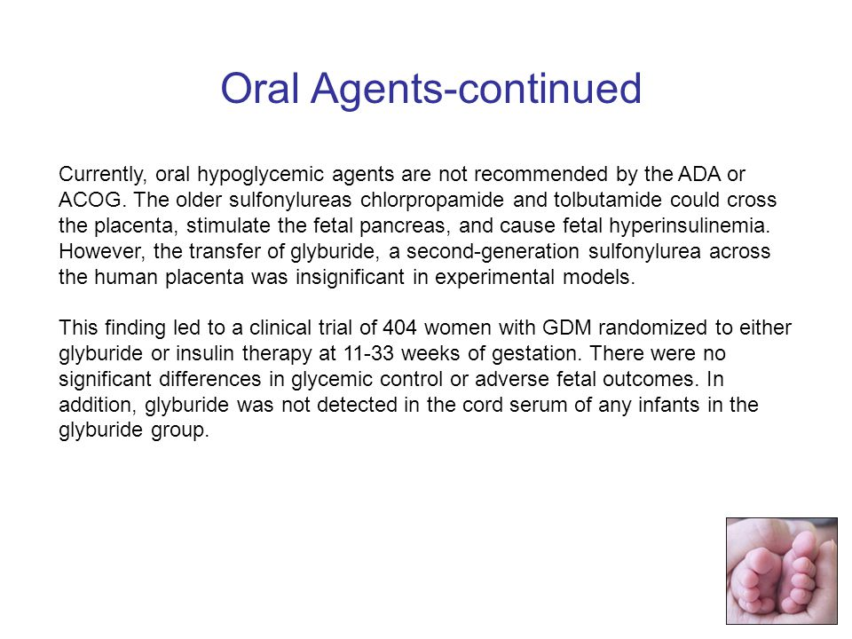 Currently, oral hypoglycemic agents are not recommended by the ADA or ACOG.