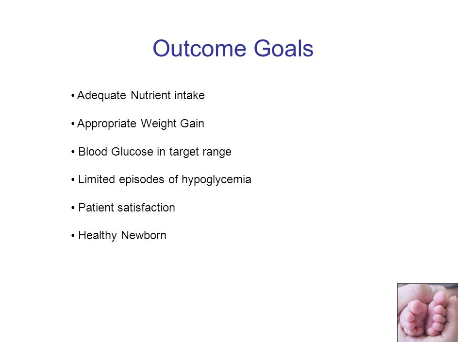 Adequate Nutrient intake Appropriate Weight Gain Blood Glucose in target range Limited episodes of hypoglycemia Patient satisfaction Healthy Newborn Outcome Goals