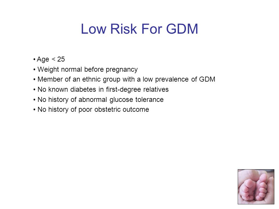 Age < 25 Weight normal before pregnancy Member of an ethnic group with a low prevalence of GDM No known diabetes in first-degree relatives No history of abnormal glucose tolerance No history of poor obstetric outcome Low Risk For GDM