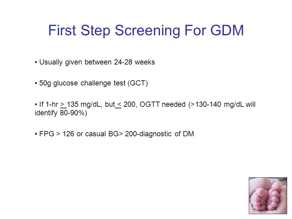 Usually given between 24-28 weeks 50g glucose challenge test (GCT) If 1-hr > 135 mg/dL, but 130-140 mg/dL will identify 80-90%) FPG > 126 or casual BG> 200-diagnostic of DM First Step Screening For GDM