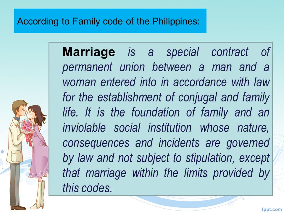 According to Family code of the Philippines: Marriage is a special contract of permanent union between a man and a woman entered into in accordance with law for the establishment of conjugal and family life.