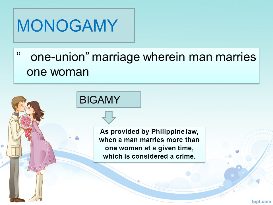 MONOGAMY one-union marriage wherein man marries one woman BIGAMY As provided by Philippine law, when a man marries more than one woman at a given time, which is considered a crime.