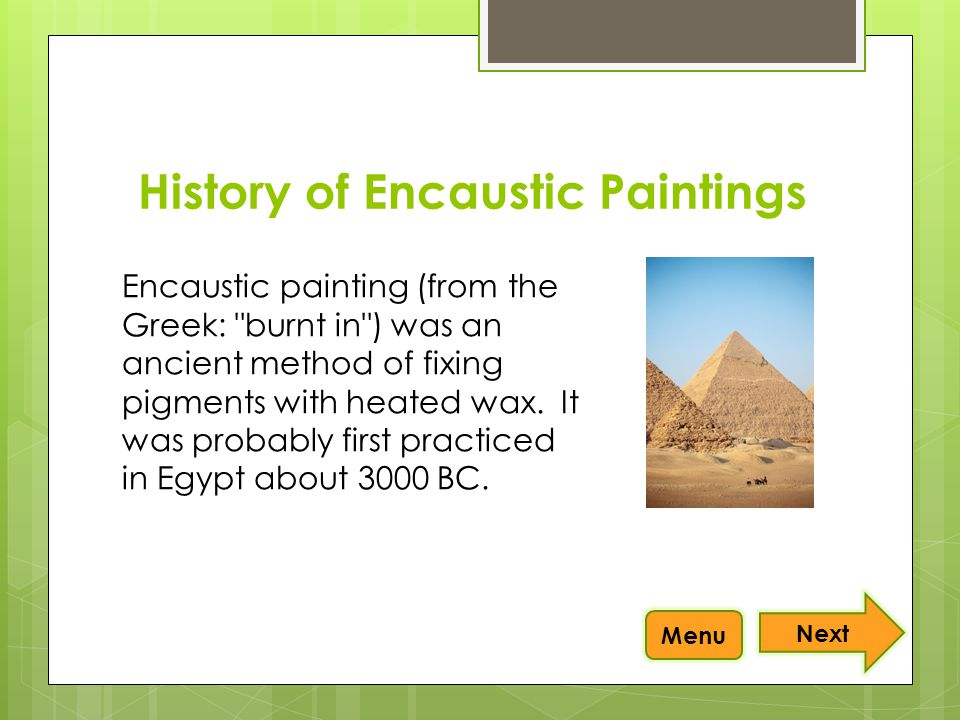 Encaustic painting (from the Greek: burnt in ) was an ancient method of fixing pigments with heated wax.