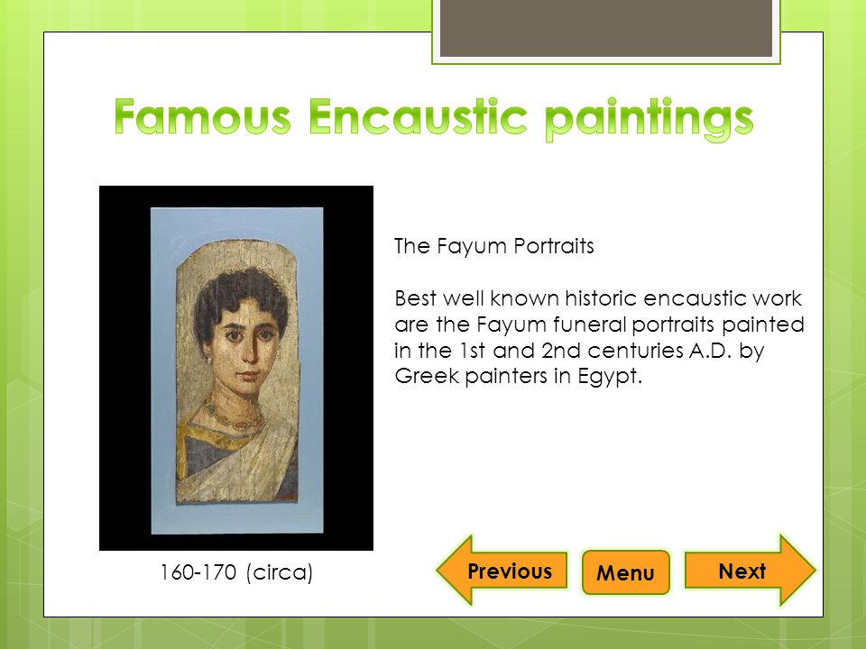 Next Menu The Fayum Portraits Best well known historic encaustic work are the Fayum funeral portraits painted in the 1st and 2nd centuries A.D.