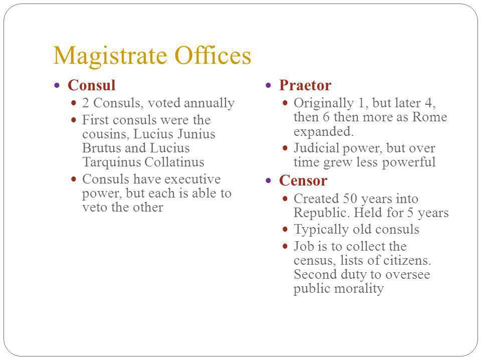 Magistrate Offices Consul 2 Consuls, voted annually First consuls were the cousins, Lucius Junius Brutus and Lucius Tarquinus Collatinus Consuls have executive power, but each is able to veto the other Praetor Originally 1, but later 4, then 6 then more as Rome expanded.
