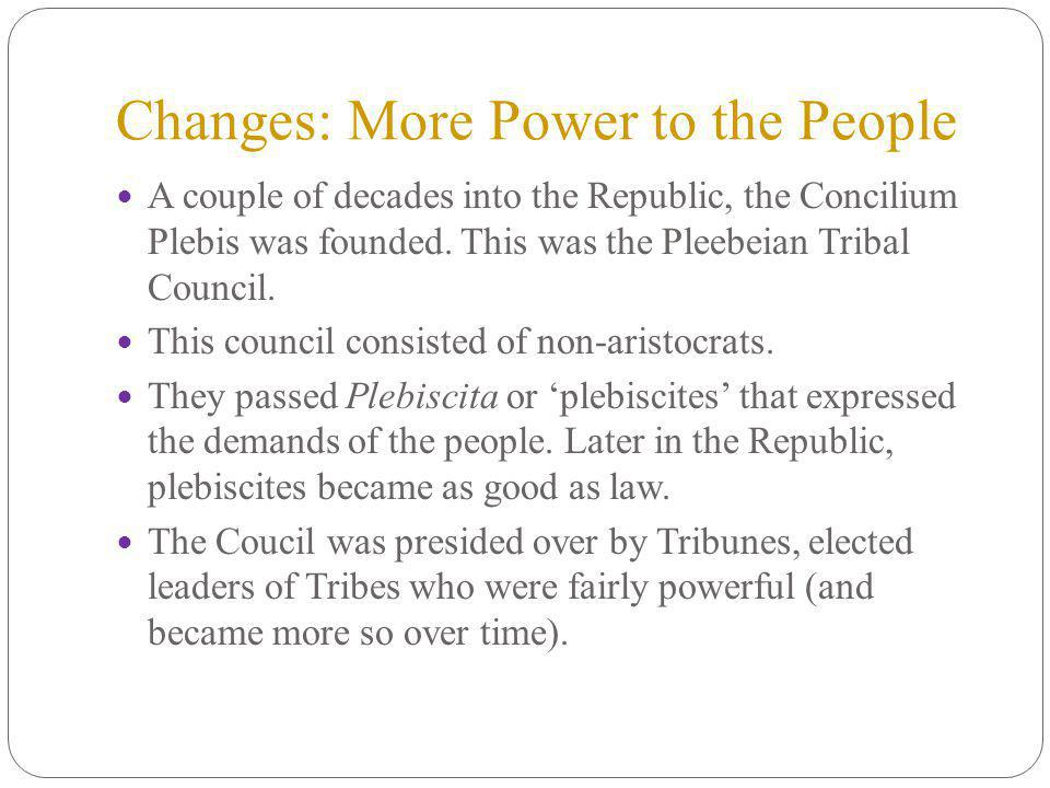 Changes: More Power to the People A couple of decades into the Republic, the Concilium Plebis was founded.