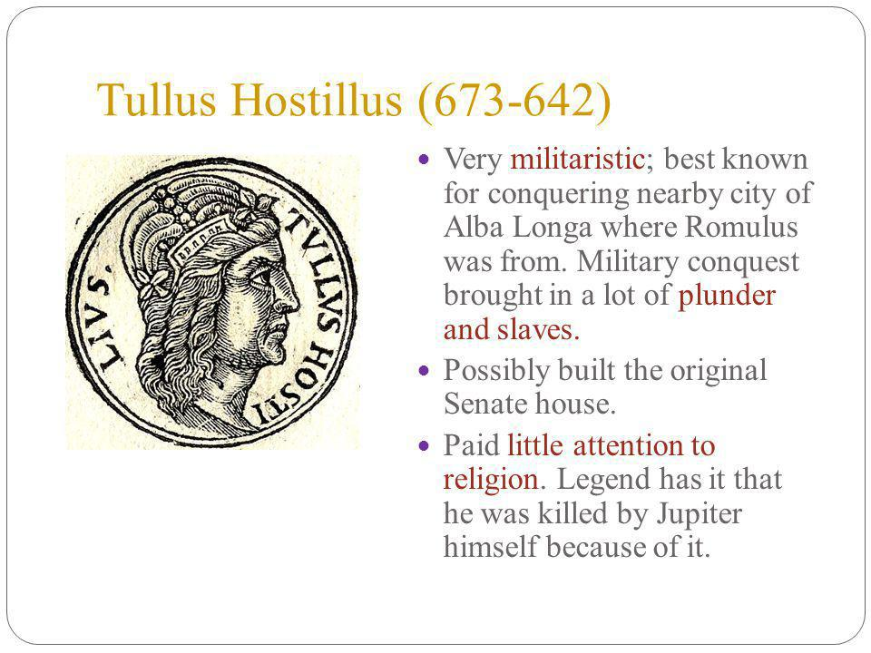 Tullus Hostillus (673-642) Very militaristic; best known for conquering nearby city of Alba Longa where Romulus was from.