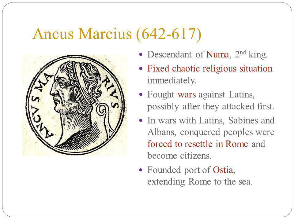 Ancus Marcius (642-617) Descendant of Numa, 2 nd king.