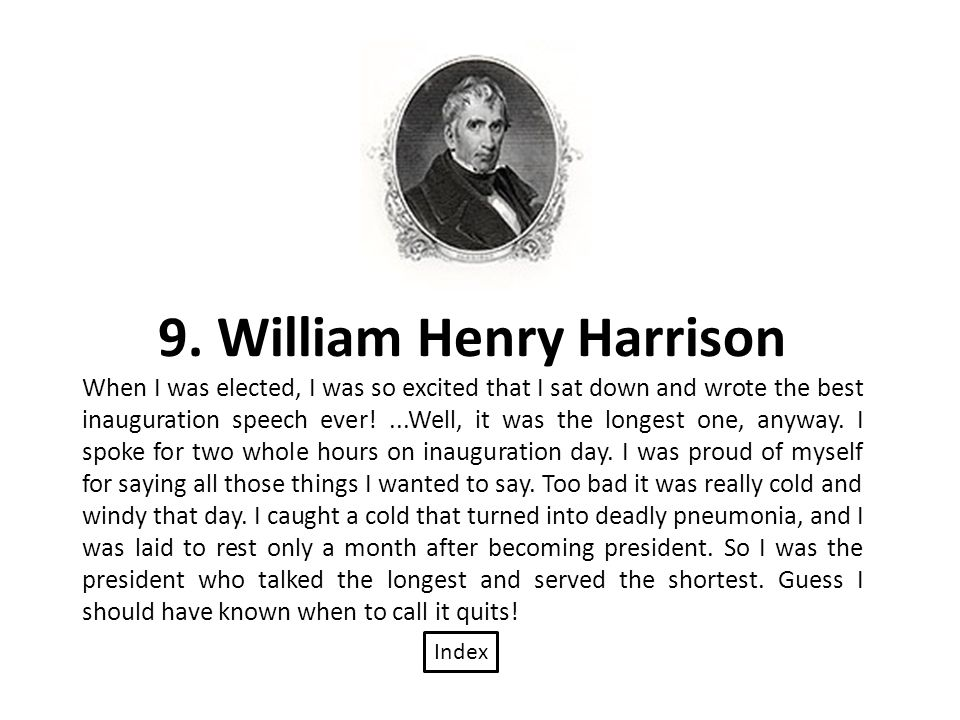 9. William Henry Harrison When I was elected, I was so excited that I sat down and wrote the best inauguration speech ever!...Well, it was the longest