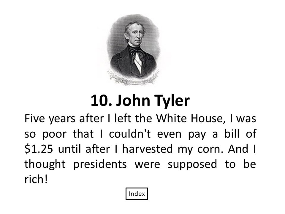10. John Tyler Five years after I left the White House, I was so poor that I couldn't even pay a bill of $1.25 until after I harvested my corn. And I