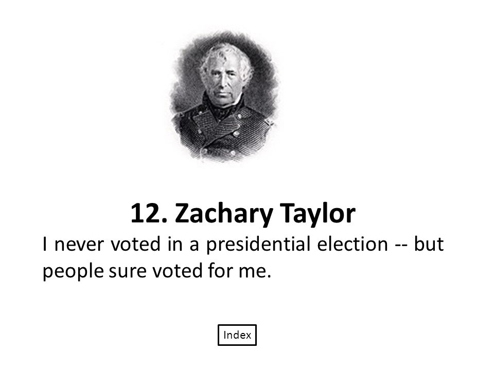 12. Zachary Taylor I never voted in a presidential election -- but people sure voted for me. Index