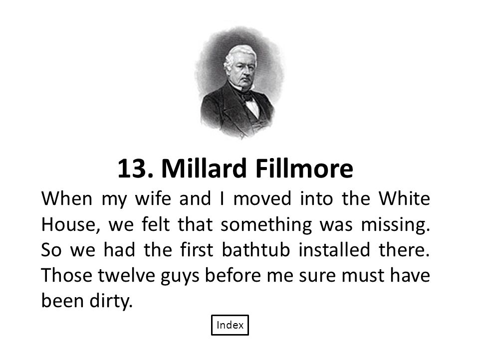 13. Millard Fillmore When my wife and I moved into the White House, we felt that something was missing. So we had the first bathtub installed there. T