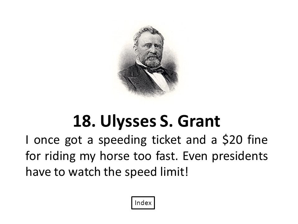18. Ulysses S. Grant I once got a speeding ticket and a $20 fine for riding my horse too fast.