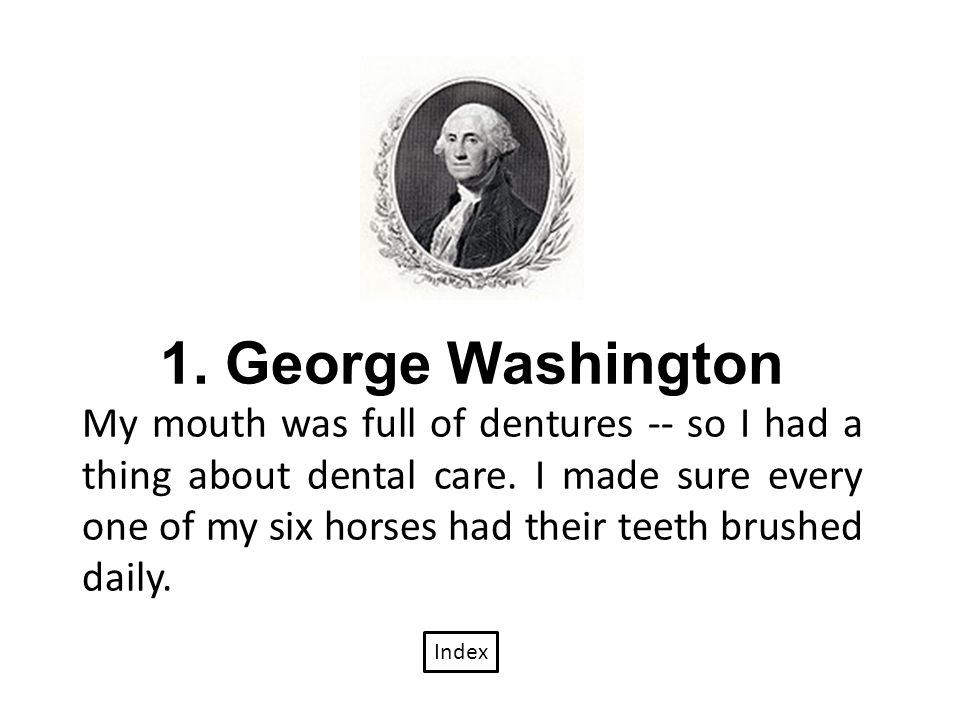 1. George Washington My mouth was full of dentures -- so I had a thing about dental care.