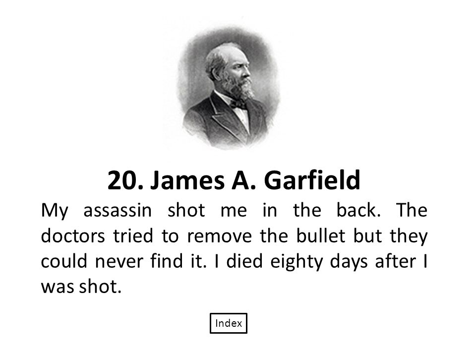 20. James A. Garfield My assassin shot me in the back.