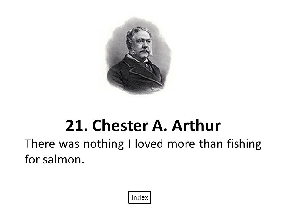 21. Chester A. Arthur There was nothing I loved more than fishing for salmon. Index