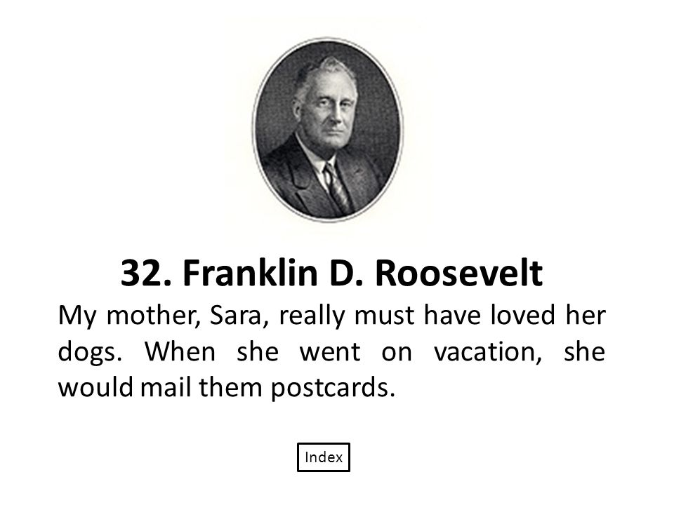 32. Franklin D. Roosevelt My mother, Sara, really must have loved her dogs.