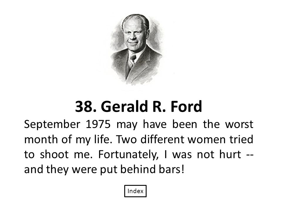 38. Gerald R. Ford September 1975 may have been the worst month of my life.