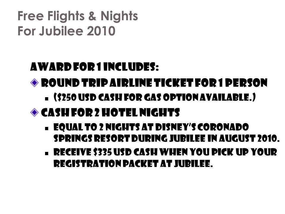 Free Flights & Nights For Jubilee 2010 Award for 1 includes: Round trip airline ticket for 1 person ($250 USD cash for gas option available.) Cash for