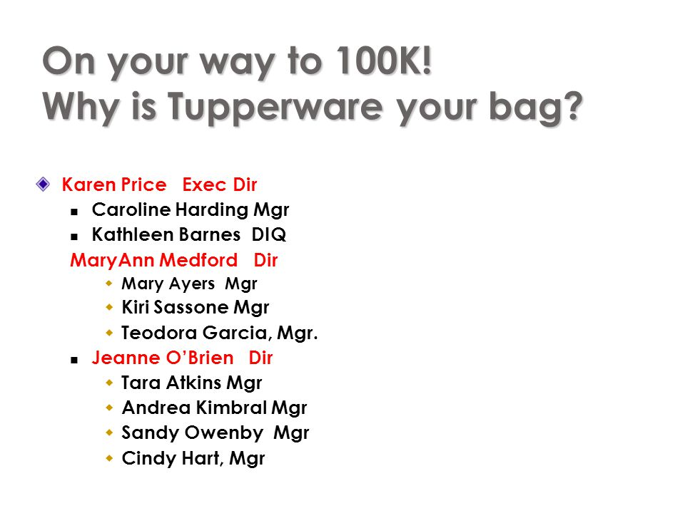 On your way to 100K! Why is Tupperware your bag? Karen Price Exec Dir Caroline Harding Mgr Kathleen Barnes DIQ MaryAnn Medford Dir Mary Ayers Mgr Kiri