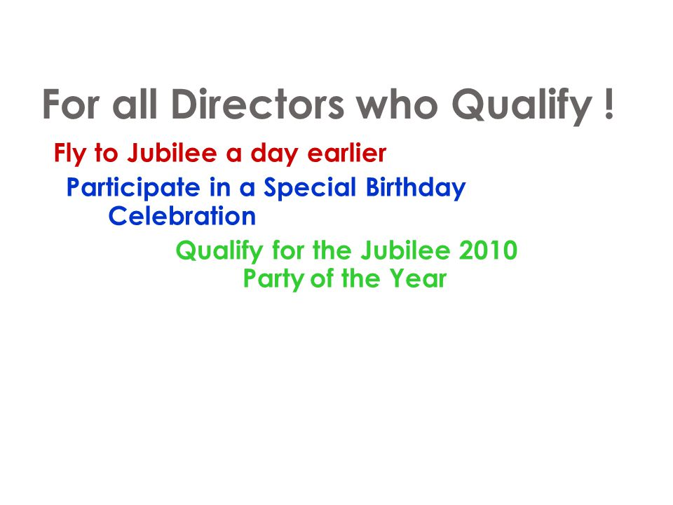 For all Directors who Qualify ! Fly to Jubilee a day earlier Participate in a Special Birthday Celebration Qualify for the Jubilee 2010 Partyof the Ye