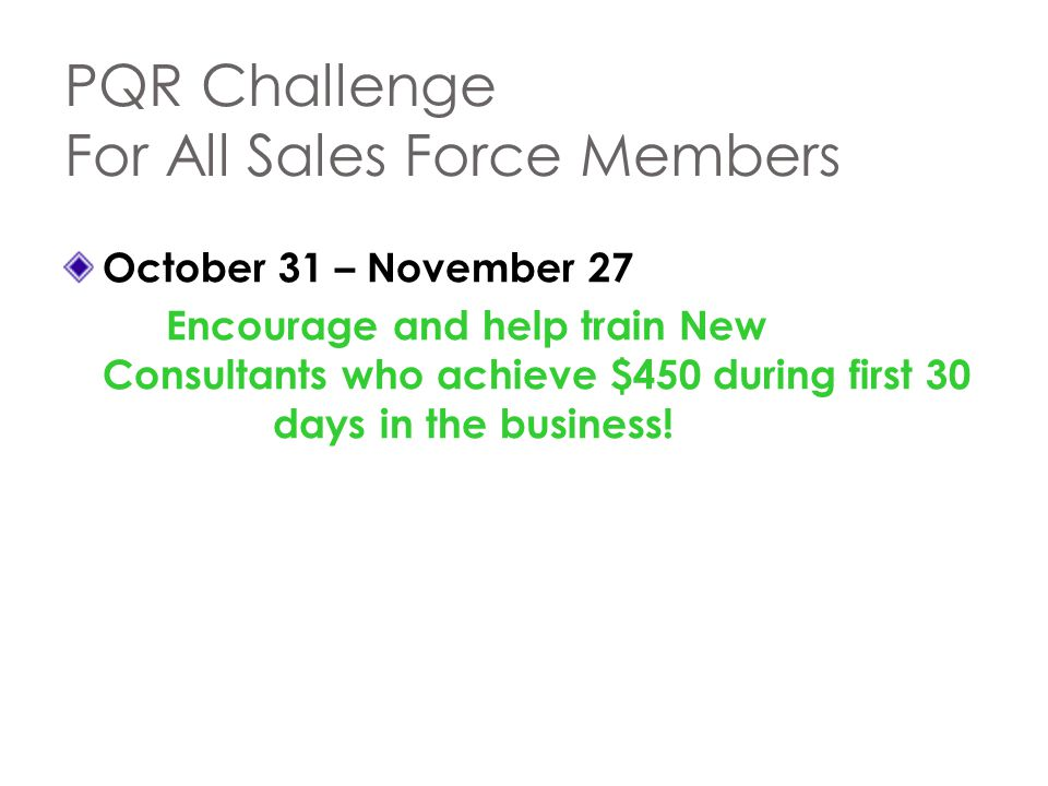PQR Challenge For All Sales Force Members October 31 – November 27 Encourage and help train New Consultants who achieve $450 during first 30 days in t