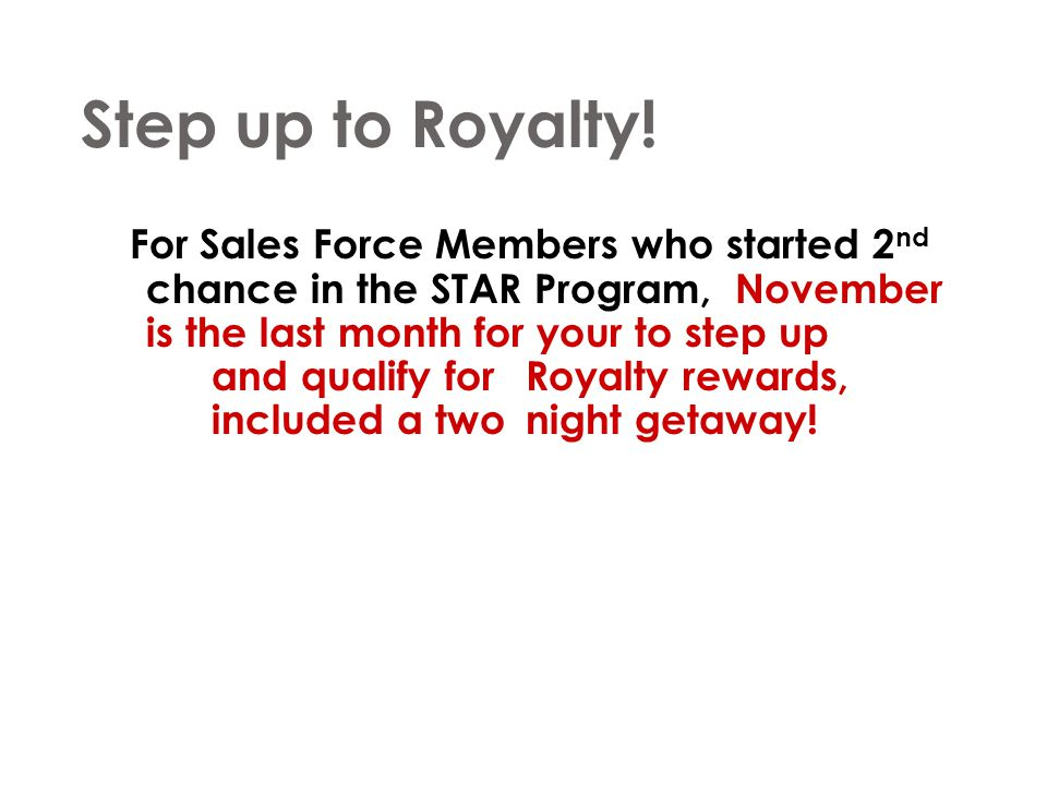 Step up to Royalty! For Sales Force Members who started 2 nd chance in the STAR Program, November is the last month for your to step up and qualify fo