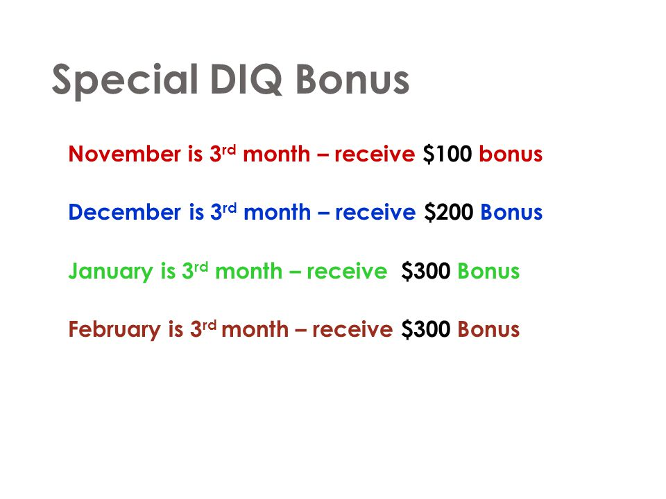 Special DIQ Bonus November is 3 rd month – receive $100 bonus December is 3 rd month – receive $200 Bonus January is 3 rd month – receive $300 Bonus F