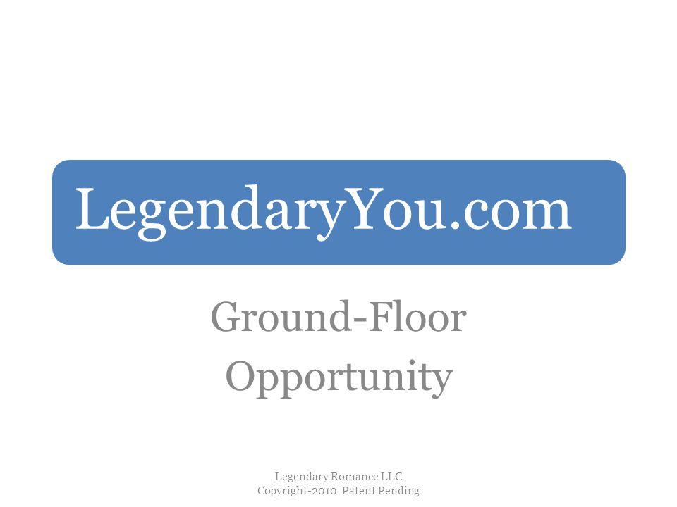 LegendaryYou.com Ground-Floor Opportunity Legendary Romance LLC Copyright-2010 Patent Pending
