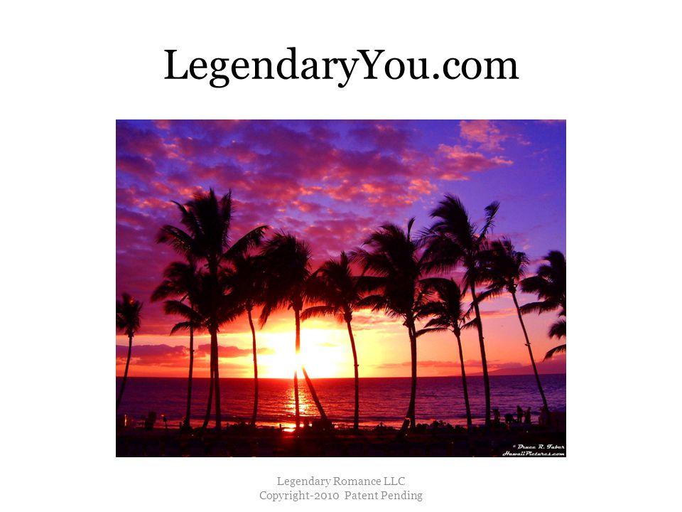 LegendaryYou.com Legendary Romance LLC Copyright-2010 Patent Pending