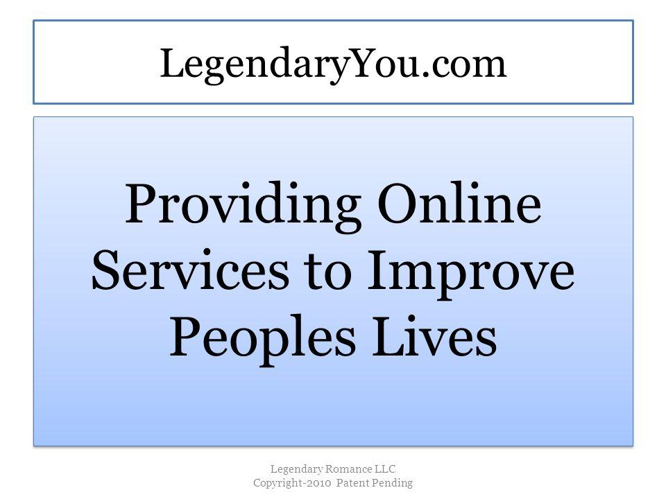LegendaryYou.com Providing Online Services to Improve Peoples Lives Legendary Romance LLC Copyright-2010 Patent Pending