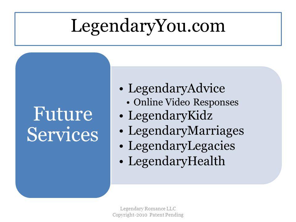 LegendaryYou.com LegendaryAdvice Online Video Responses LegendaryKidz LegendaryMarriages LegendaryLegacies LegendaryHealth Future Services Legendary Romance LLC Copyright-2010 Patent Pending