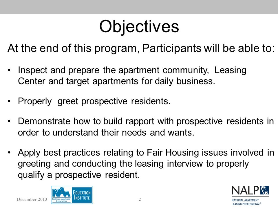 Objectives At the end of this program, Participants will be able to: Inspect and prepare the apartment community, Leasing Center and target apartments for daily business.