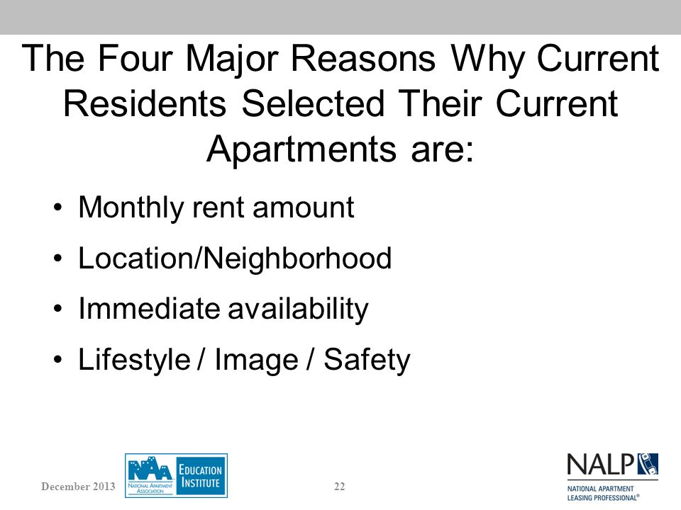 The Four Major Reasons Why Current Residents Selected Their Current Apartments are: Monthly rent amount Location/Neighborhood Immediate availability Lifestyle / Image / Safety 22December 2013