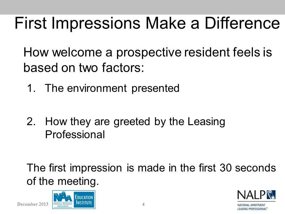 First Impressions Make a Difference Curb appeal Signage/Flags/Banners Landscaping and appearance of the grounds Lighting Exteriors of buildings Common areas Leasing Center Tour route, model and vacants The Leasing Professional Why is appearance of the community so important.