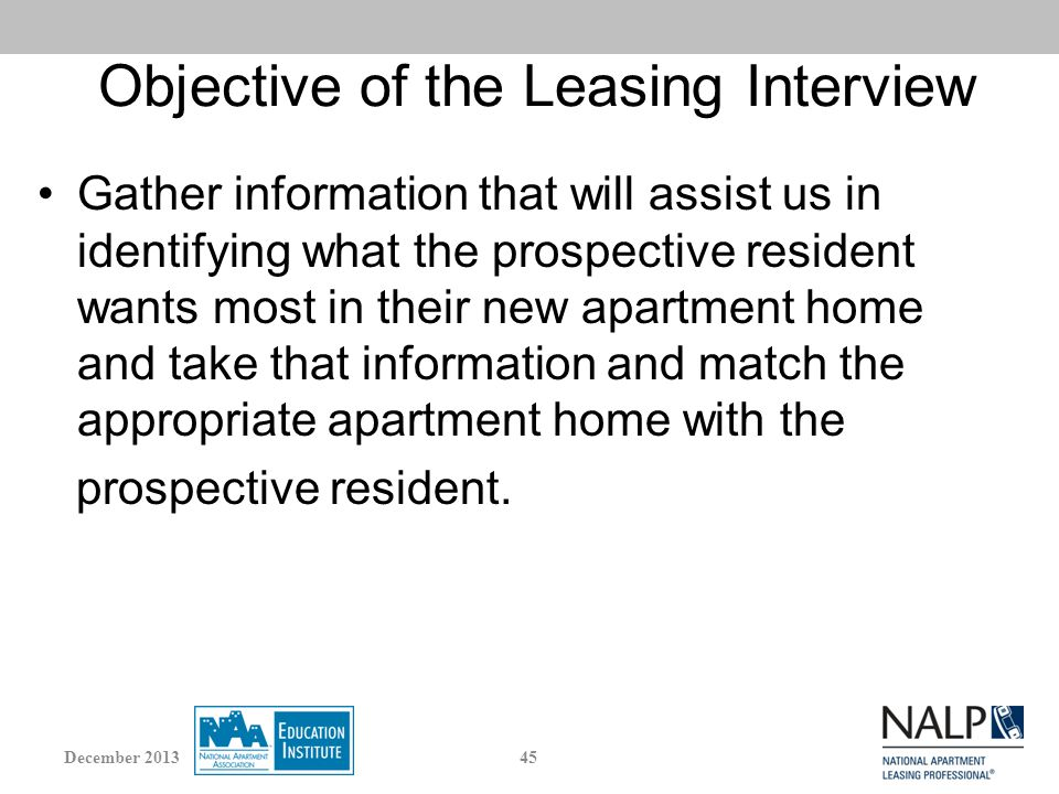 Objective of the Leasing Interview Gather information that will assist us in identifying what the prospective resident wants most in their new apartment home and take that information and match the appropriate apartment home with the prospective resident.