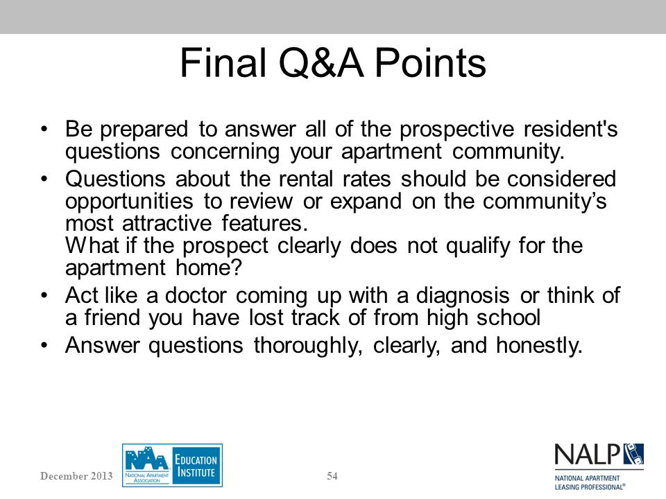 Final Q&A Points Be prepared to answer all of the prospective resident s questions concerning your apartment community.