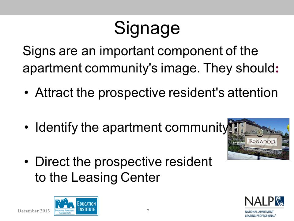 Signage Attract the prospective resident s attention Identify the apartment community Direct the prospective resident to the Leasing Center Signs are an important component of the apartment community s image.