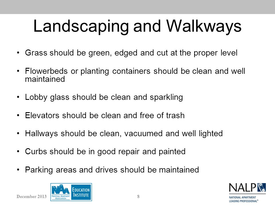 Landscaping and Walkways Grass should be green, edged and cut at the proper level Flowerbeds or planting containers should be clean and well maintained Lobby glass should be clean and sparkling Elevators should be clean and free of trash Hallways should be clean, vacuumed and well lighted Curbs should be in good repair and painted Parking areas and drives should be maintained 8December 2013