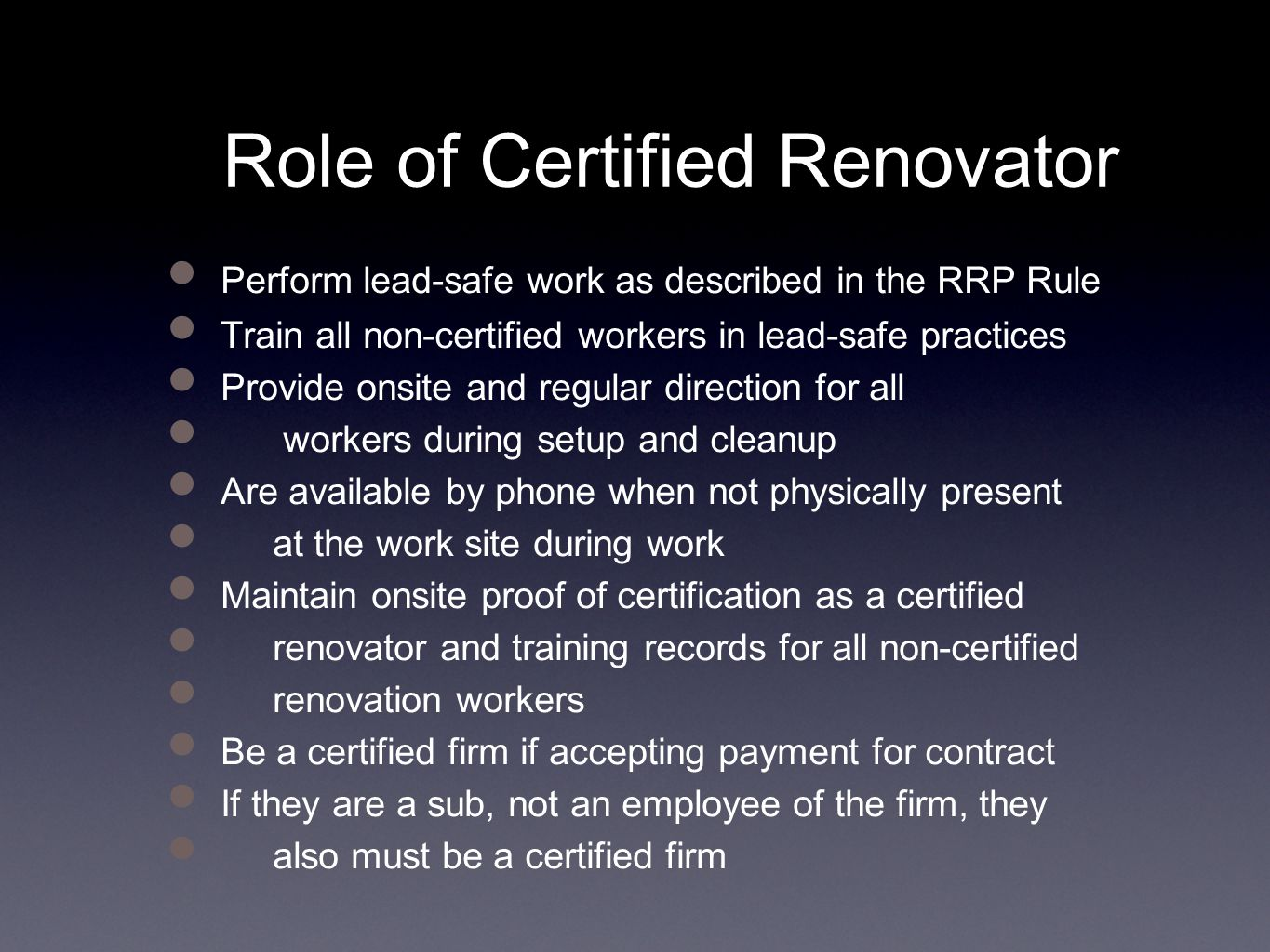 Role of Certified Renovator Perform lead-safe work as described in the RRP Rule Train all non-certified workers in lead-safe practices Provide onsite