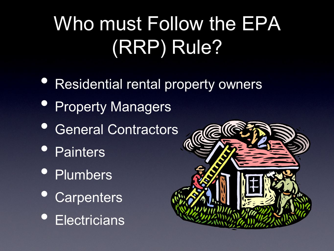 Who must Follow the EPA (RRP) Rule? Residential rental property owners Property Managers General Contractors Painters Plumbers Carpenters Electricians