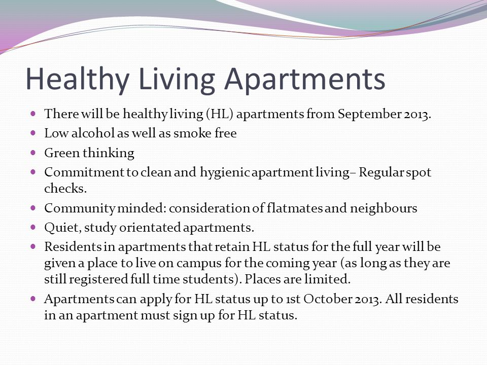 Healthy Living Apartments There will be healthy living (HL) apartments from September 2013. Low alcohol as well as smoke free Green thinking Commitmen