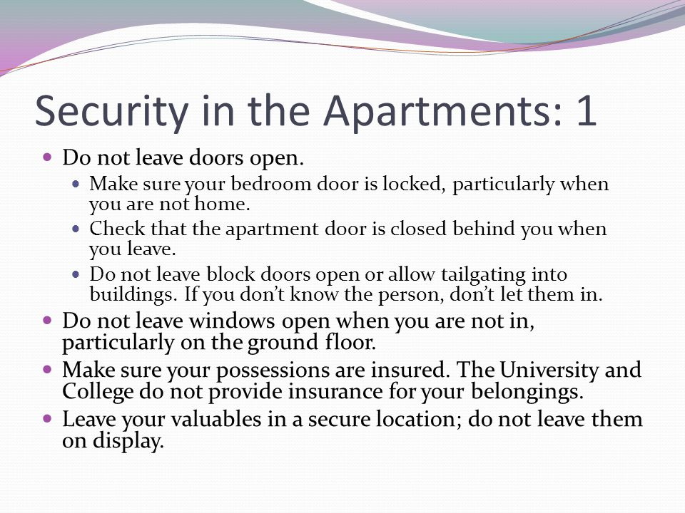 Security in the Apartments: 1 Do not leave doors open. Make sure your bedroom door is locked, particularly when you are not home. Check that the apart