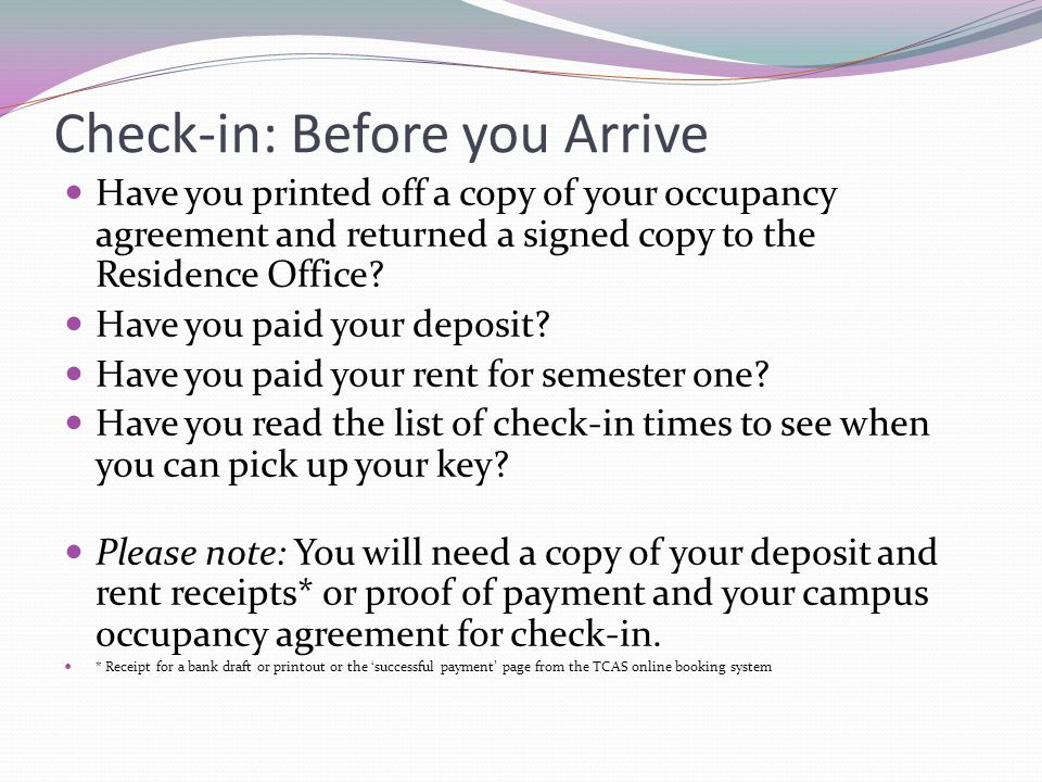 Check-in: Before you Arrive Have you printed off a copy of your occupancy agreement and returned a signed copy to the Residence Office? Have you paid