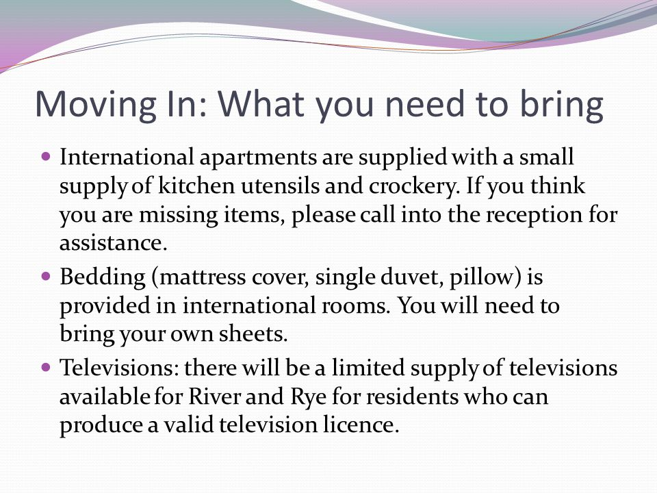 Moving In: What you need to bring International apartments are supplied with a small supply of kitchen utensils and crockery. If you think you are mis