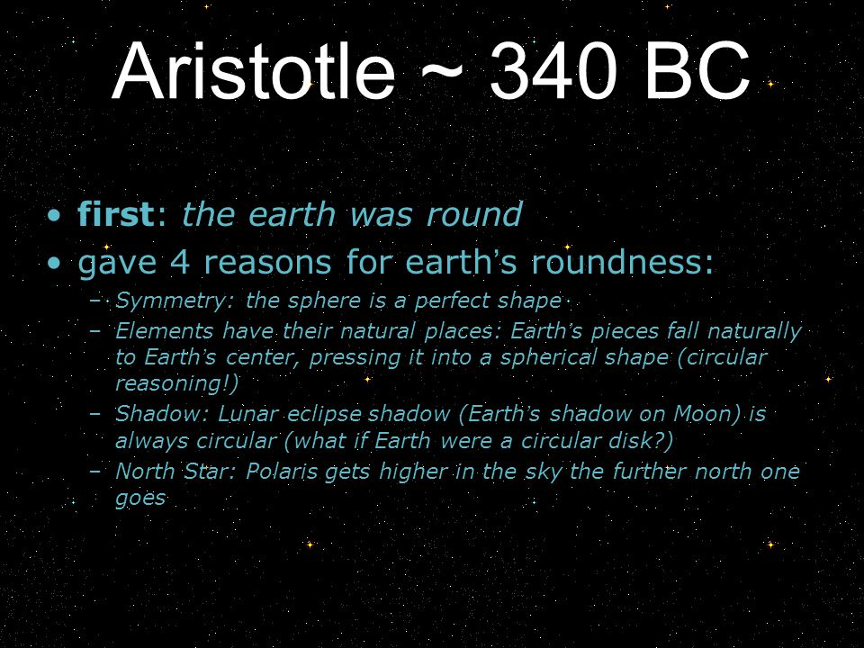 Aristotle ~ 340 BC first: the earth was round gave 4 reasons for earth s roundness: –Symmetry: the sphere is a perfect shape –Elements have their natu