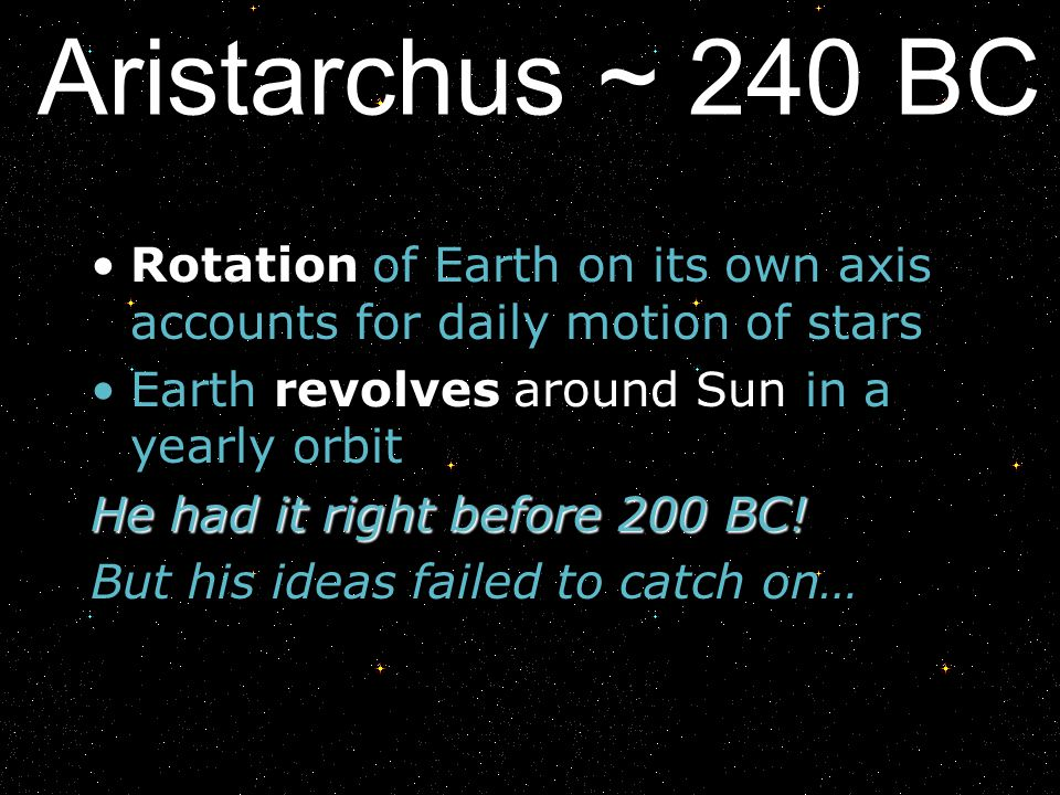 Aristarchus ~ 240 BC Rotation of Earth on its own axis accounts for daily motion of stars Earth revolves around Sun in a yearly orbit He had it right
